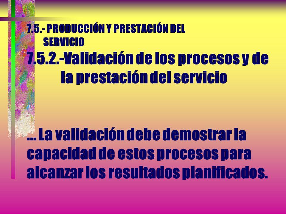 7.5.- PRODUCCIÓN Y PRESTACIÓN DEL SERVICIO 7.5.2.-Validación de los procesos y de la prestación del servicio...Esto incluye a cualquier proceso en el