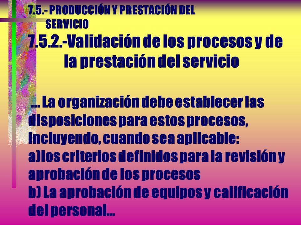 7.5.- PRODUCCIÓN Y PRESTACIÓN DEL SERVICIO 7.5.2.-Validación de los procesos y de la prestación del servicio... La validación debe demostrar la capaci