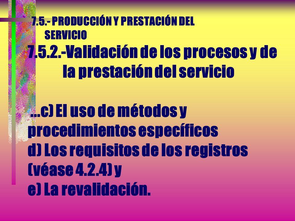 7.5.- PRODUCCIÓN Y PRESTACIÓN DEL SERVICIO 7.5.2.-Validación de los procesos y de la prestación del servicio... La organización debe establecer las di