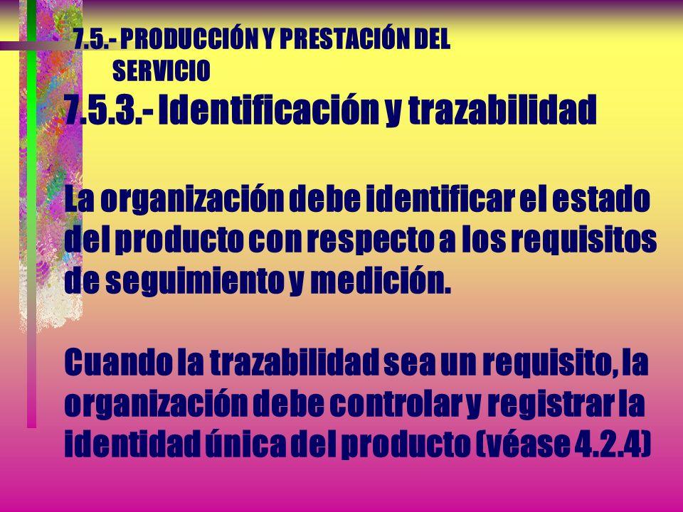 7.5.- PRODUCCIÓN Y PRESTACIÓN DEL SERVICIO 7.5.3.- Identificación y trazabilidad Cuando sea apropiado, la organización debe identificar el producto po