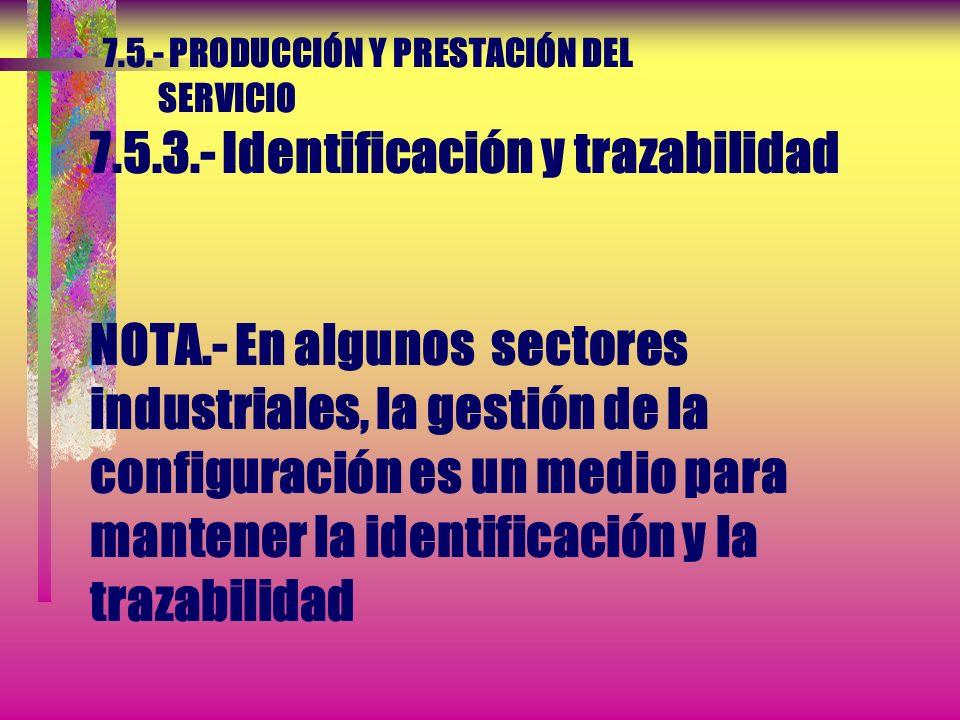 7.5.- PRODUCCIÓN Y PRESTACIÓN DEL SERVICIO 7.5.3.- Identificación y trazabilidad La organización debe identificar el estado del producto con respecto