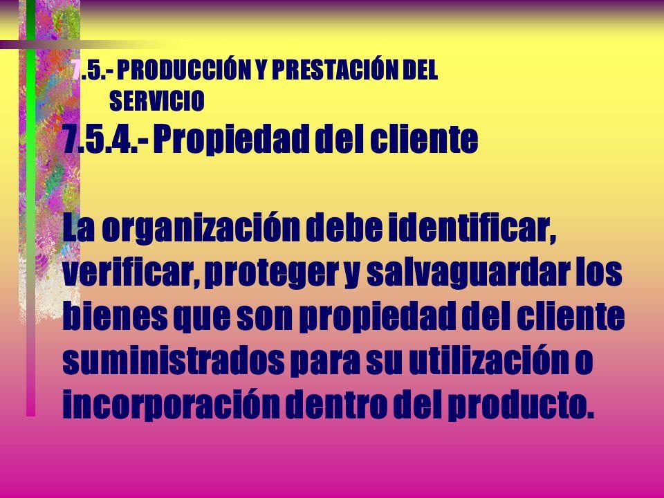 7.5.- PRODUCCIÓN Y PRESTACIÓN DEL SERVICIO 7.5.4.- Propiedad del cliente La organización debe cuidar los bienes que son propiedad del cliente mientras