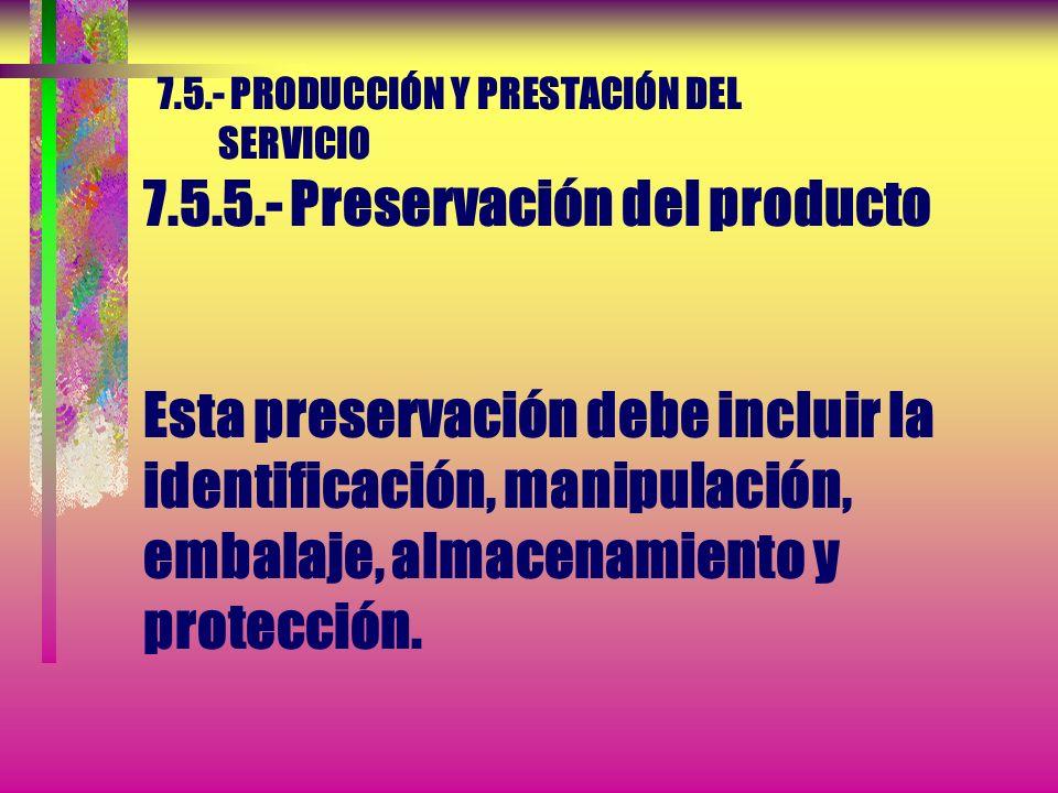 7.5.- PRODUCCIÓN Y PRESTACIÓN DEL SERVICIO 7.5.5.- Preservación del producto La organización debe preservar la conformidad del producto durante el pro