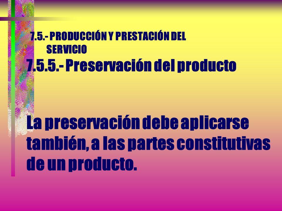 7.5.- PRODUCCIÓN Y PRESTACIÓN DEL SERVICIO 7.5.5.- Preservación del producto Esta preservación debe incluir la identificación, manipulación, embalaje,