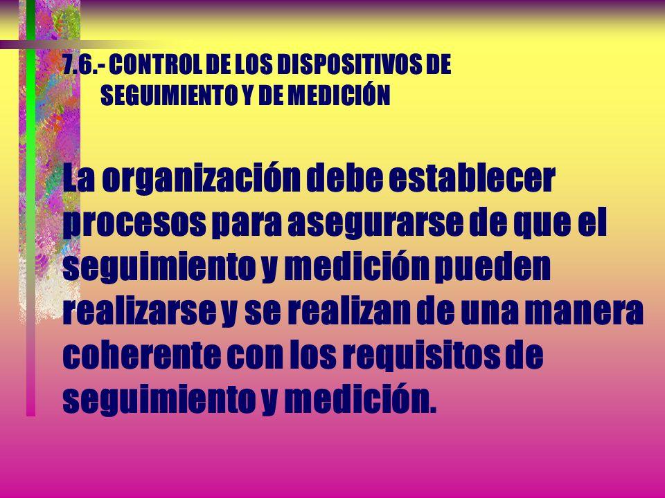 7.6.- CONTROL DE LOS DISPOSITIVOS DE SEGUIMIENTO Y DE MEDICIÓN La organización debe determinar el seguimiento y la medición a realizar y los dispositi