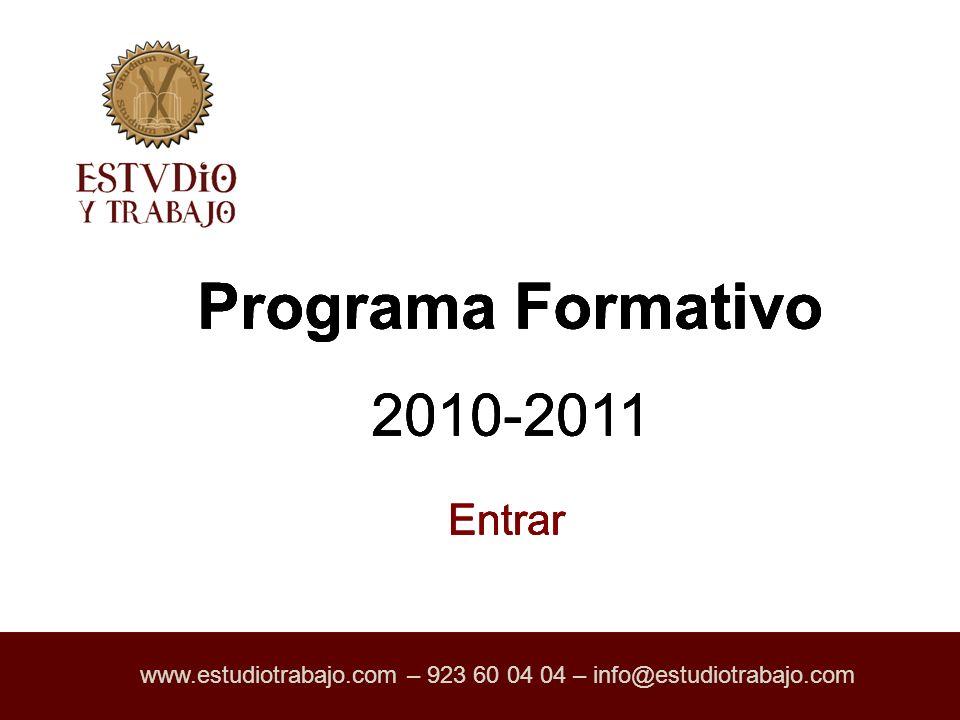 Programa Formativo 2010-2011 www.estudiotrabajo.com – 923 60 04 04 – info@estudiotrabajo.com Entrar Programa Formativo 2010-2011 Entrar www.estudiotrabajo.com – 923 60 04 04 – info@estudiotrabajo.com Programa Formativo 2010-2011 Entrar www.estudiotrabajo.com – 923 60 04 04 – info@estudiotrabajo.com Programa Formativo 2010-2011 Entrar