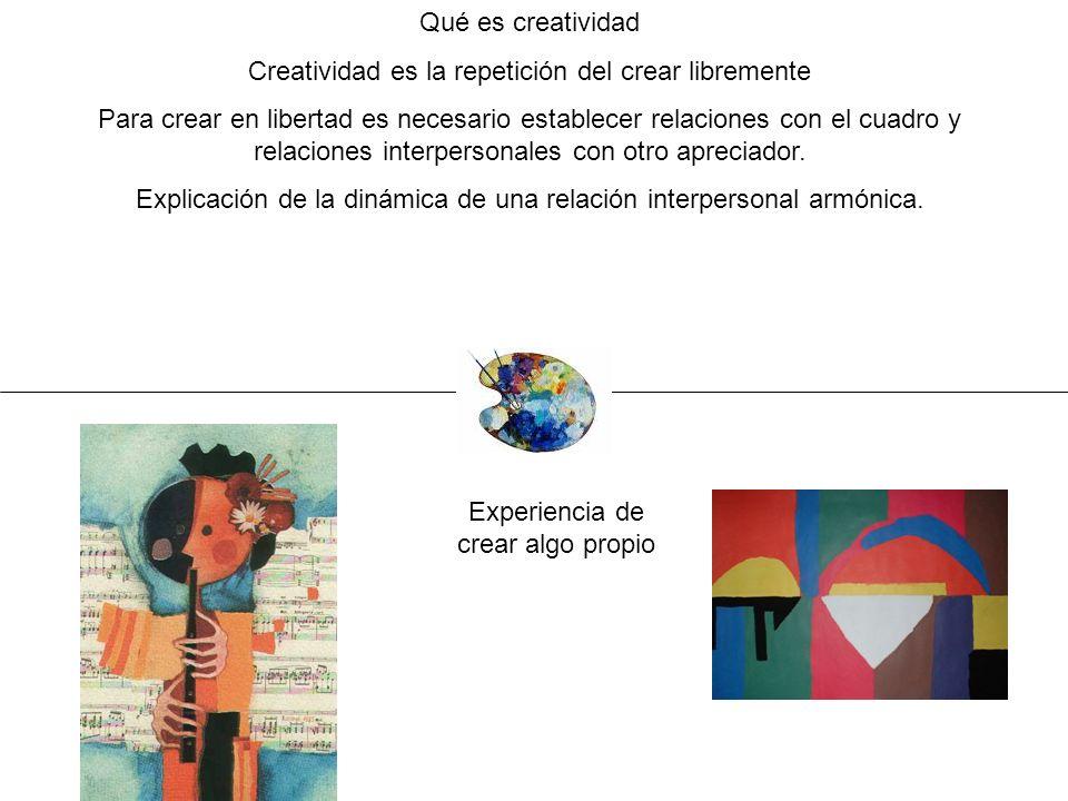 Qué es creatividad Creatividad es la repetición del crear libremente Para crear en libertad es necesario establecer relaciones con el cuadro y relacio