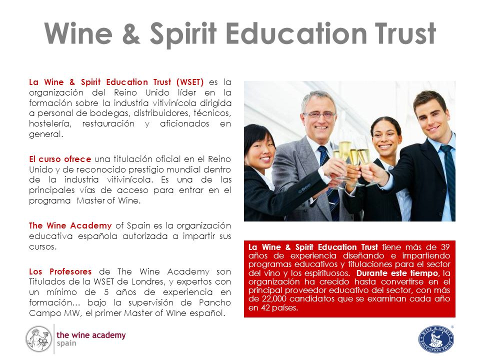 La Titulación WSET ® Internacional Superior de Nivel 3 en Vinos y Espirituosos Objetivos del Curso La Titulación Internacional Superior está diseñada para ofrecer amplios conocimientos sobre los principales vinos y espirituosos del mundo y su importancia comercial en el mercado mundial.