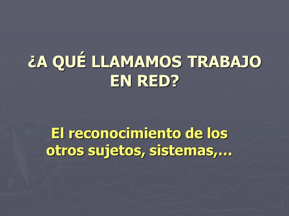 ¿A QUÉ LLAMAMOS TRABAJO EN RED? El reconocimiento de los otros sujetos, sistemas,…