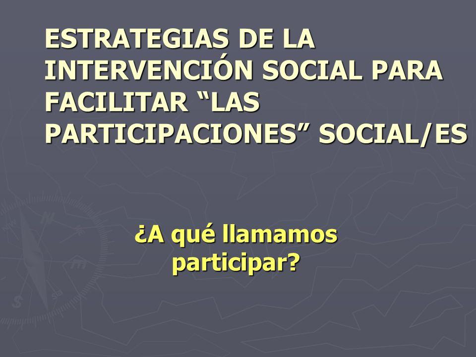 ESTRATEGIAS DE LA INTERVENCIÓN SOCIAL PARA FACILITAR LAS PARTICIPACIONES SOCIAL/ES ¿A qué llamamos participar?