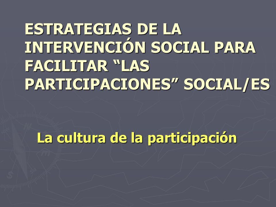 ESTRATEGIAS DE LA INTERVENCIÓN SOCIAL PARA FACILITAR LAS PARTICIPACIONES SOCIAL/ES La cultura de la participación