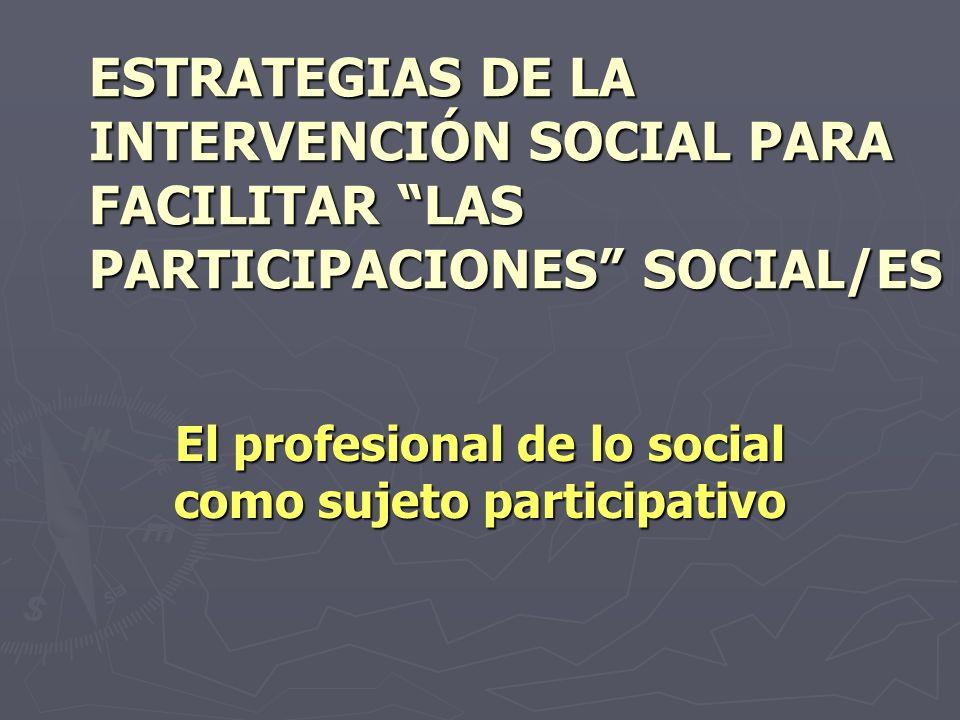 ESTRATEGIAS DE LA INTERVENCIÓN SOCIAL PARA FACILITAR LAS PARTICIPACIONES SOCIAL/ES El profesional de lo social como sujeto participativo