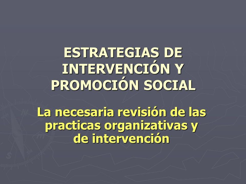 ESTRATEGIAS DE INTERVENCIÓN Y PROMOCIÓN SOCIAL La necesaria revisión de las practicas organizativas y de intervención