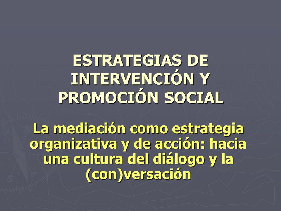 ESTRATEGIAS DE INTERVENCIÓN Y PROMOCIÓN SOCIAL La mediación como estrategia organizativa y de acción: hacia una cultura del diálogo y la (con)versación
