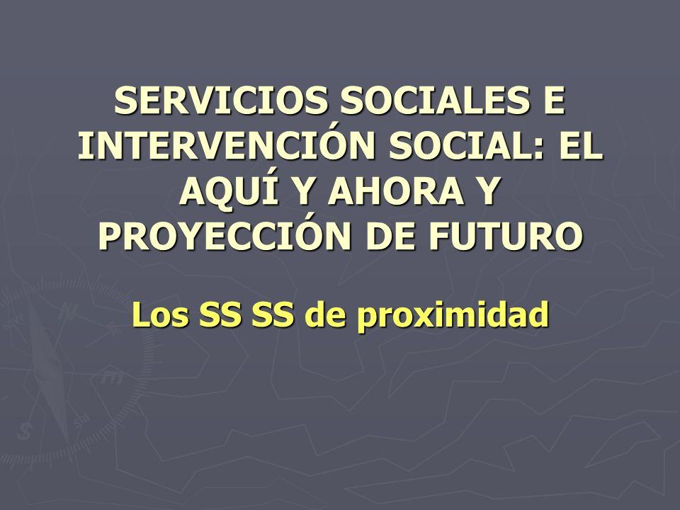 SERVICIOS SOCIALES E INTERVENCIÓN SOCIAL: EL AQUÍ Y AHORA Y PROYECCIÓN DE FUTURO Los SS SS de proximidad