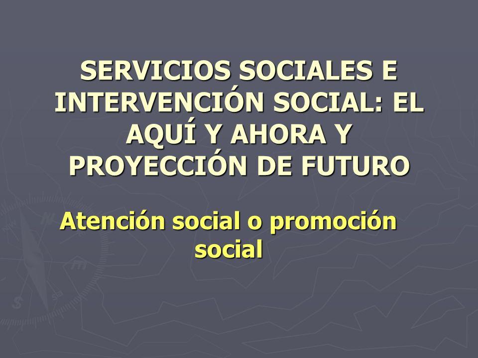 SERVICIOS SOCIALES E INTERVENCIÓN SOCIAL: EL AQUÍ Y AHORA Y PROYECCIÓN DE FUTURO Atención social o promoción social