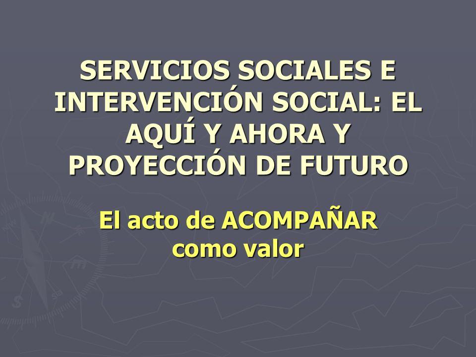 SERVICIOS SOCIALES E INTERVENCIÓN SOCIAL: EL AQUÍ Y AHORA Y PROYECCIÓN DE FUTURO El acto de ACOMPAÑAR como valor