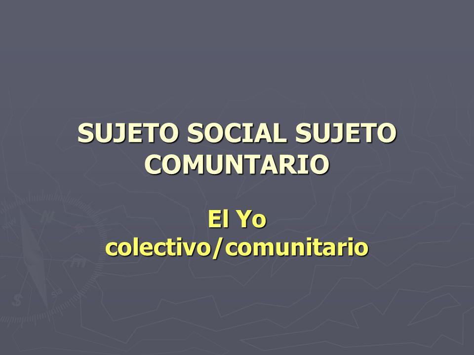 SUJETO SOCIAL SUJETO COMUNTARIO El Yo colectivo/comunitario