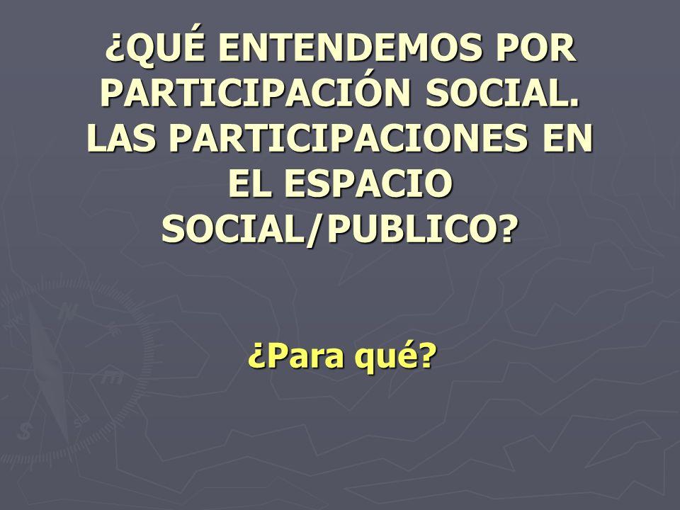 ¿QUÉ ENTENDEMOS POR PARTICIPACIÓN SOCIAL.LAS PARTICIPACIONES EN EL ESPACIO SOCIAL/PUBLICO.
