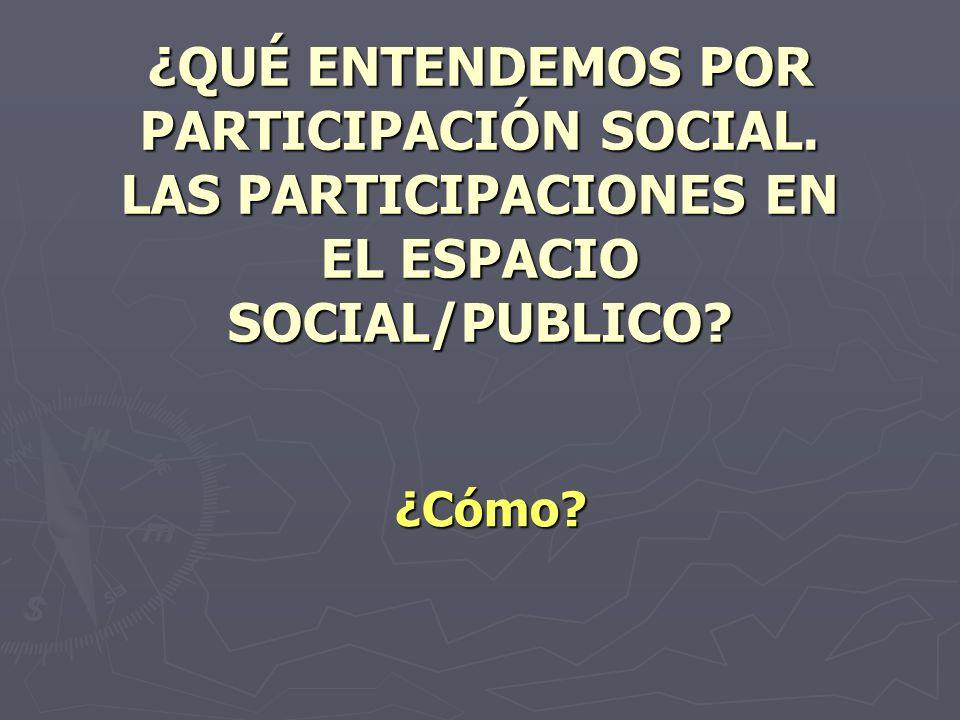 ¿QUÉ ENTENDEMOS POR PARTICIPACIÓN SOCIAL. LAS PARTICIPACIONES EN EL ESPACIO SOCIAL/PUBLICO? ¿Cómo?