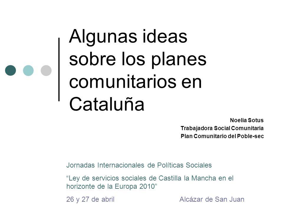 Algunas ideas sobre los planes comunitarios en Cataluña Noelia Sotus Trabajadora Social Comunitaria Plan Comunitario del Poble-sec Jornadas Internacio