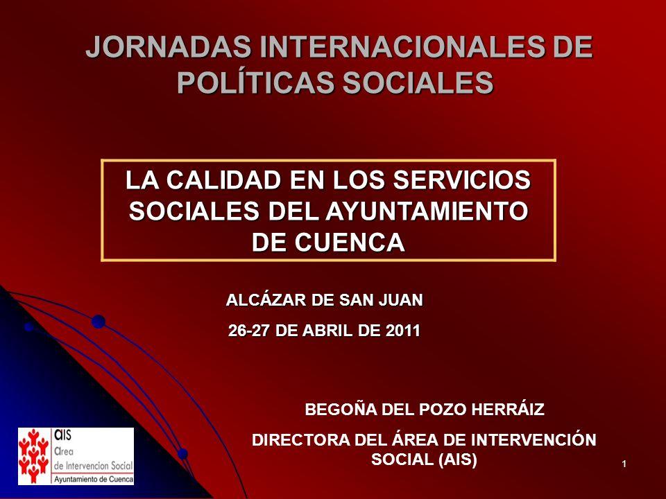 1 JORNADAS INTERNACIONALES DE POLÍTICAS SOCIALES JORNADAS INTERNACIONALES DE POLÍTICAS SOCIALES ALCÁZAR DE SAN JUAN 26-27 DE ABRIL DE 2011 BEGOÑA DEL POZO HERRÁIZ DIRECTORA DEL ÁREA DE INTERVENCIÓN SOCIAL (AIS) LA CALIDAD EN LOS SERVICIOS SOCIALES DEL AYUNTAMIENTO DE CUENCA