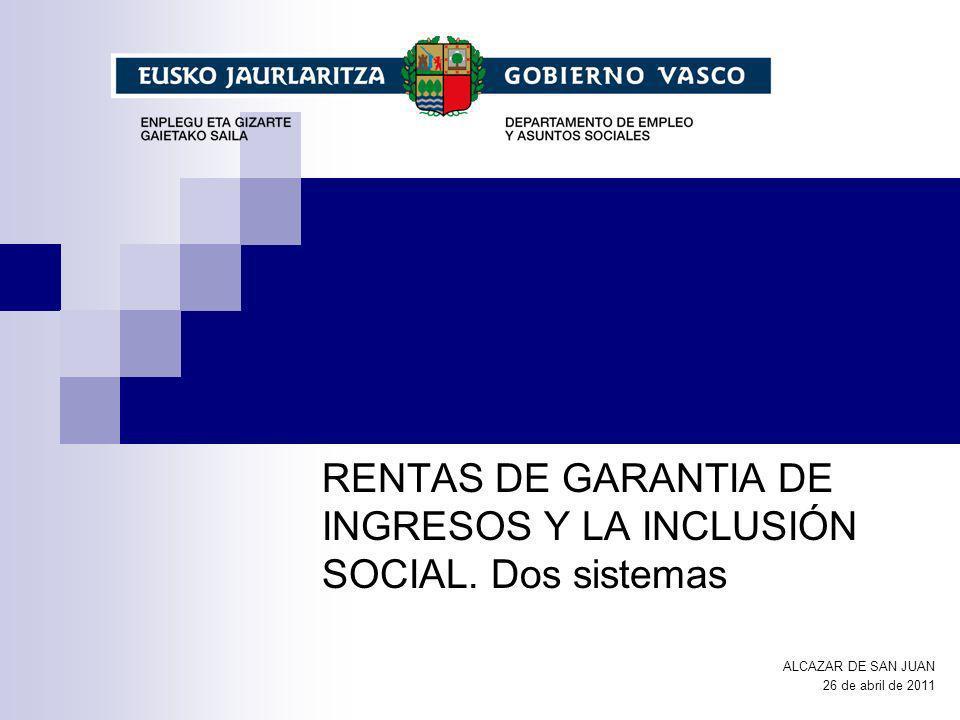 RENTAS DE GARANTIA DE INGRESOS Y LA INCLUSIÓN SOCIAL. Dos sistemas ALCAZAR DE SAN JUAN 26 de abril de 2011