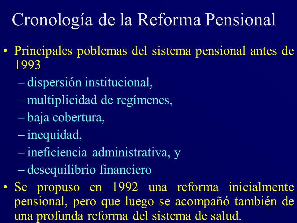 18 Cronología de la Reforma Pensional Principales poblemas del sistema pensional antes de 1993 –dispersión institucional, –multiplicidad de regímenes,