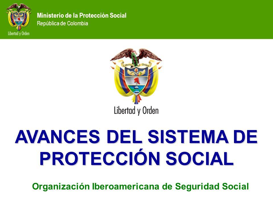 Ministerio de la Protección Social República de Colombia AVANCES DEL SISTEMA DE PROTECCIÓN SOCIAL Organización Iberoamericana de Seguridad Social