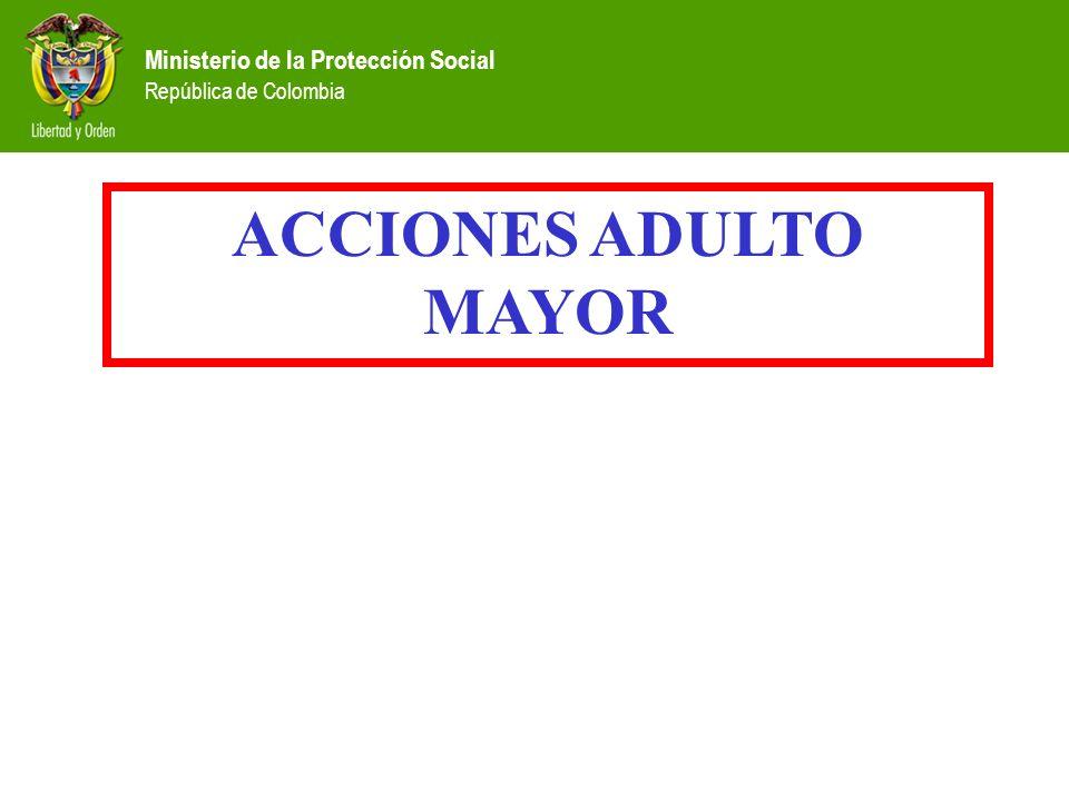 Ministerio de la Protección Social República de Colombia ACCIONES ADULTO MAYOR