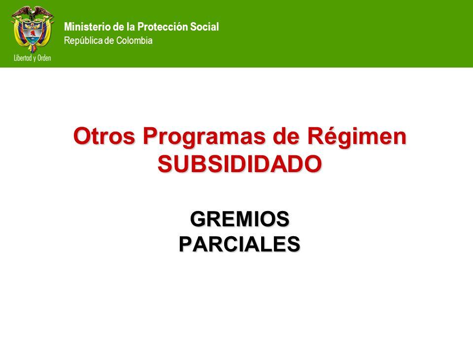 Ministerio de la Protección Social República de Colombia Otros Programas de Régimen SUBSIDIDADO GREMIOS PARCIALES