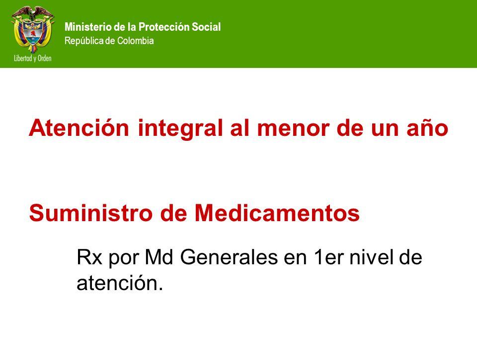 Ministerio de la Protección Social República de Colombia Atención integral al menor de un año Suministro de Medicamentos Rx por Md Generales en 1er ni