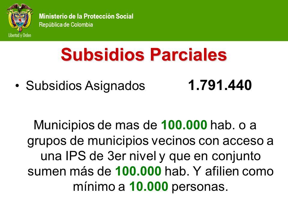 Ministerio de la Protección Social República de Colombia Subsidios Parciales Subsidios Asignados 1.791.440 Municipios de mas de 100.000 hab. o a grupo