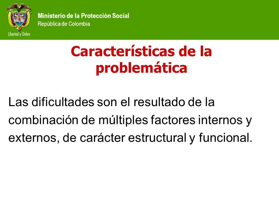Ministerio de la Protección Social República de Colombia Características de la problemática Las dificultades son el resultado de la combinación de múl