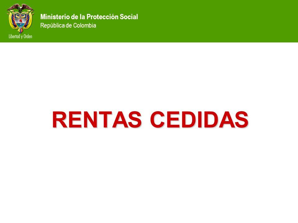 Ministerio de la Protección Social República de Colombia RENTAS CEDIDAS