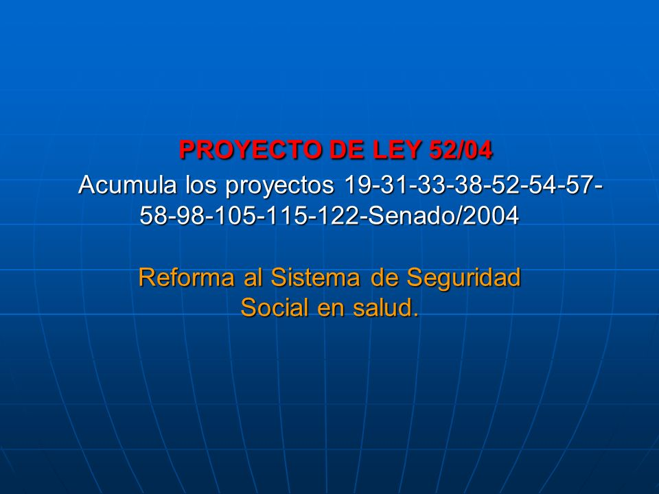 PROYECTO DE LEY 52/04 Acumula los proyectos 19-31-33-38-52-54-57- 58-98-105-115-122-Senado/2004 Reforma al Sistema de Seguridad Social en salud.