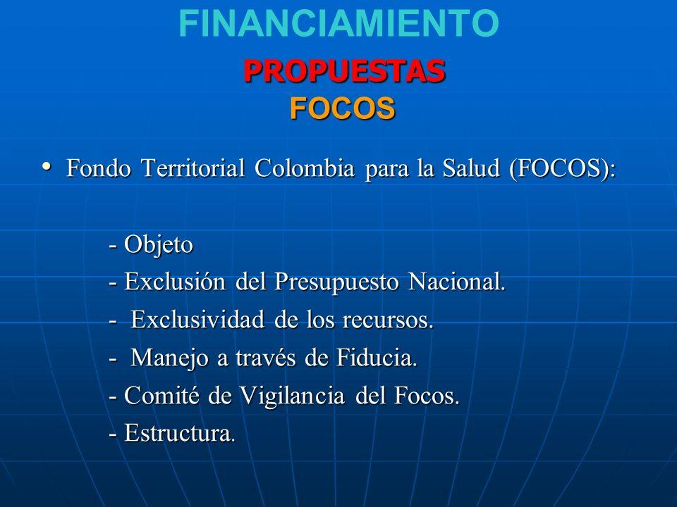 PROPUESTAS FOCOS FINANCIAMIENTO PROPUESTAS FOCOS Fondo Territorial Colombia para la Salud (FOCOS): Fondo Territorial Colombia para la Salud (FOCOS): - Objeto - Exclusión del Presupuesto Nacional.
