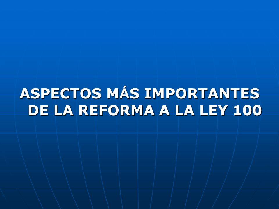 ASPECTOS M Á S IMPORTANTES DE LA REFORMA A LA LEY 100