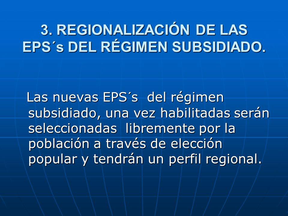 3. REGIONALIZACIÓN DE LAS EPS´s DEL RÉGIMEN SUBSIDIADO. Las nuevas EPS´s del régimen subsidiado, una vez habilitadas serán seleccionadas libremente po