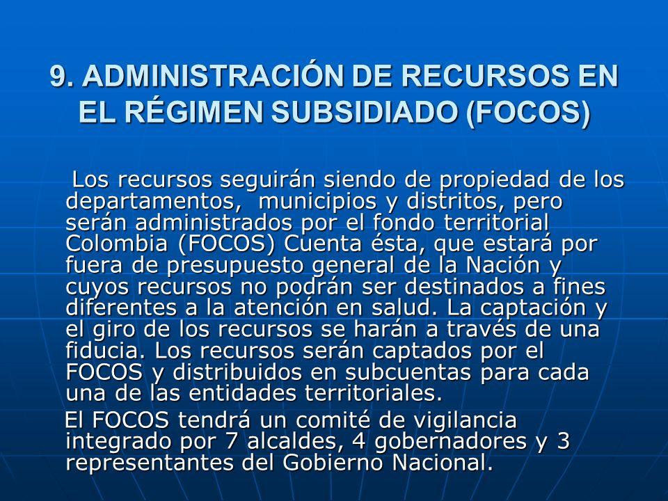 9. ADMINISTRACIÓN DE RECURSOS EN EL RÉGIMEN SUBSIDIADO (FOCOS) Los recursos seguirán siendo de propiedad de los departamentos, municipios y distritos,