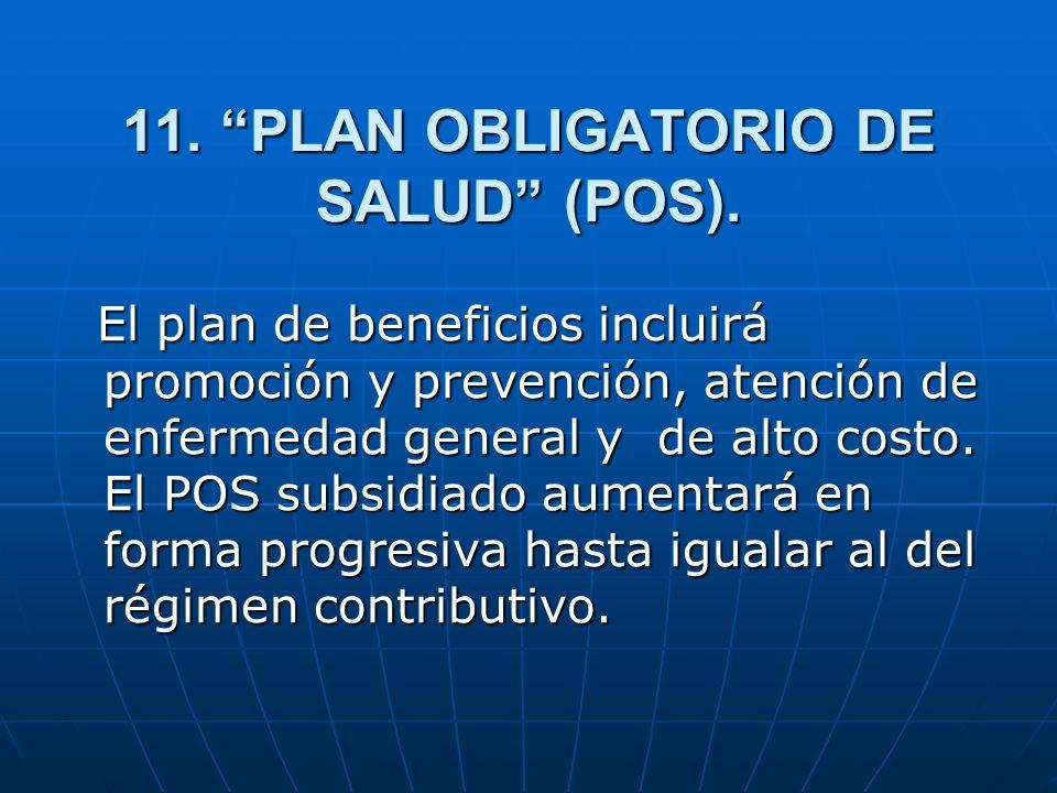 11. PLAN OBLIGATORIO DE SALUD (POS). El plan de beneficios incluirá promoción y prevención, atención de enfermedad general y de alto costo. El POS sub