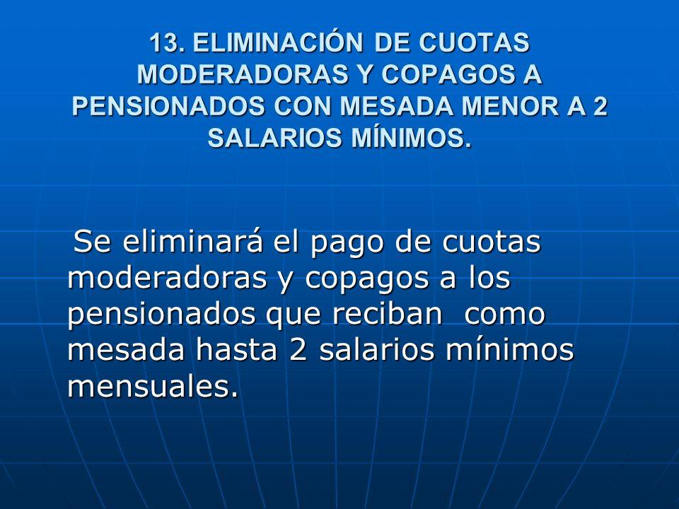 13. ELIMINACIÓN DE CUOTAS MODERADORAS Y COPAGOS A PENSIONADOS CON MESADA MENOR A 2 SALARIOS MÍNIMOS. Se eliminará el pago de cuotas moderadoras y copa