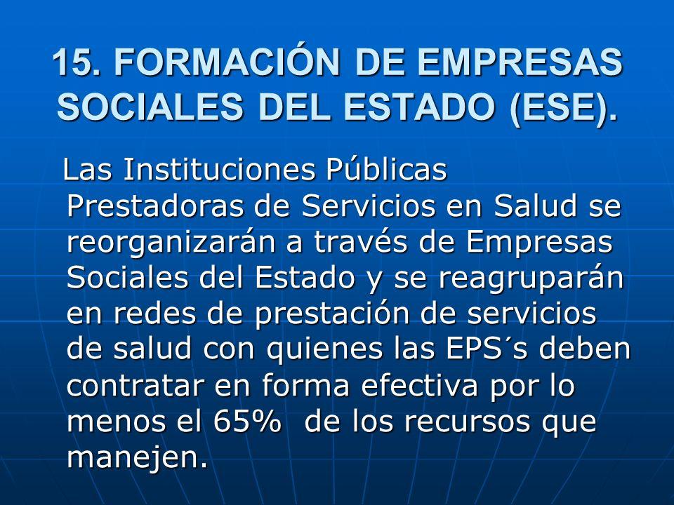 15. FORMACIÓN DE EMPRESAS SOCIALES DEL ESTADO (ESE). Las Instituciones Públicas Prestadoras de Servicios en Salud se reorganizarán a través de Empresa