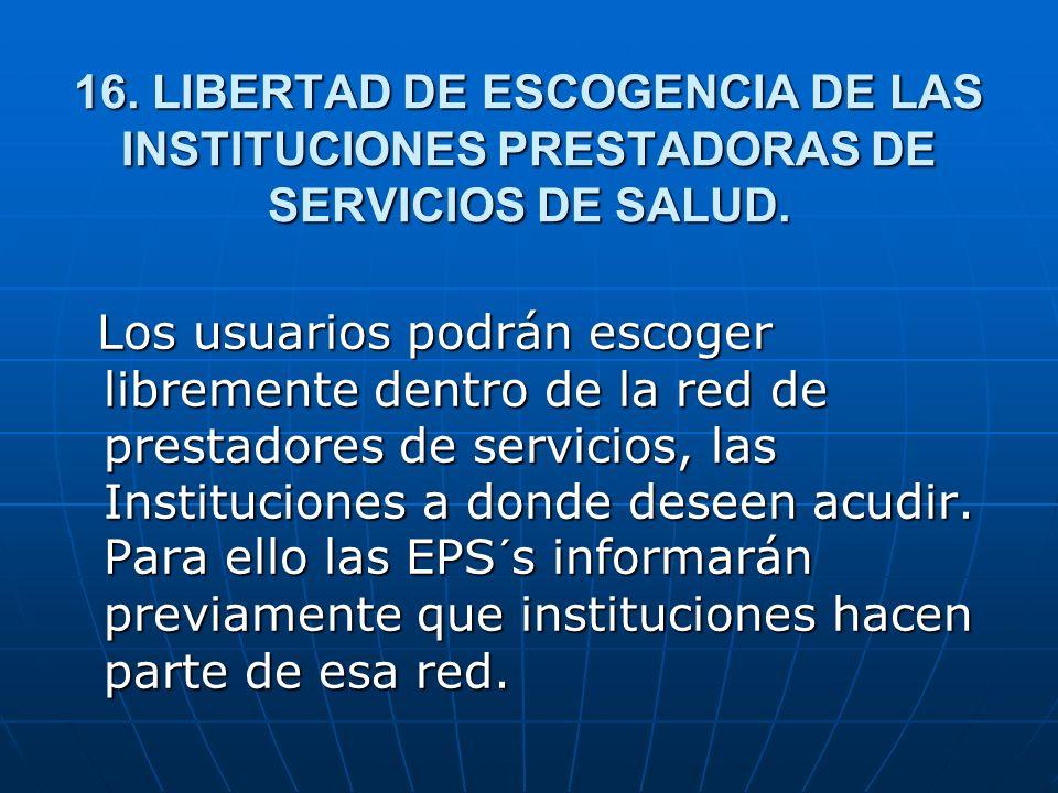 16. LIBERTAD DE ESCOGENCIA DE LAS INSTITUCIONES PRESTADORAS DE SERVICIOS DE SALUD. Los usuarios podrán escoger libremente dentro de la red de prestado