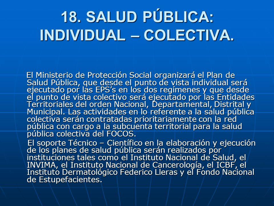 18. SALUD PÚBLICA: INDIVIDUAL – COLECTIVA. El Ministerio de Protección Social organizará el Plan de Salud Pública, que desde el punto de vista individ