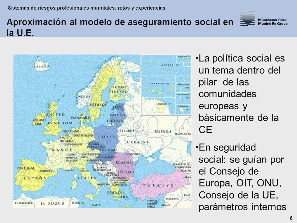 Sistemas de riesgos profesionales mundiales: retos y experiencias 6 La política social es un tema dentro del pilar de las comunidades europeas y básicamente de la CE En seguridad social: se guían por el Consejo de Europa, OIT, ONU, Consejo de la UE, parámetros internos Aproximación al modelo de aseguramiento social en la U.E.
