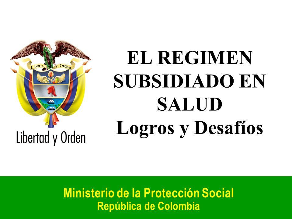 EL REGIMEN SUBSIDIADO EN SALUD Logros y Desafíos Ministerio de la Protección Social República de Colombia