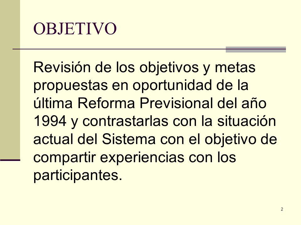 2 OBJETIVO Revisión de los objetivos y metas propuestas en oportunidad de la última Reforma Previsional del año 1994 y contrastarlas con la situación