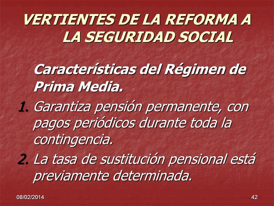 08/02/201442 VERTIENTES DE LA REFORMA A LA SEGURIDAD SOCIAL Características del Régimen de Prima Media. 1.Garantiza pensión permanente, con pagos peri