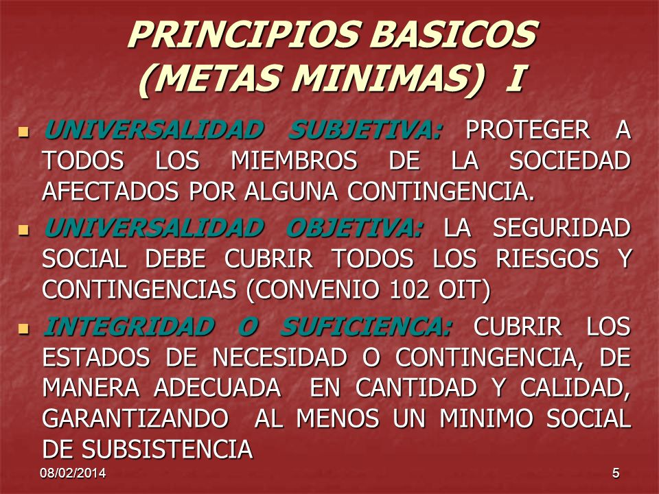 08/02/20145 PRINCIPIOS BASICOS (METAS MINIMAS) I UNIVERSALIDAD SUBJETIVA: PROTEGER A TODOS LOS MIEMBROS DE LA SOCIEDAD AFECTADOS POR ALGUNA CONTINGENC
